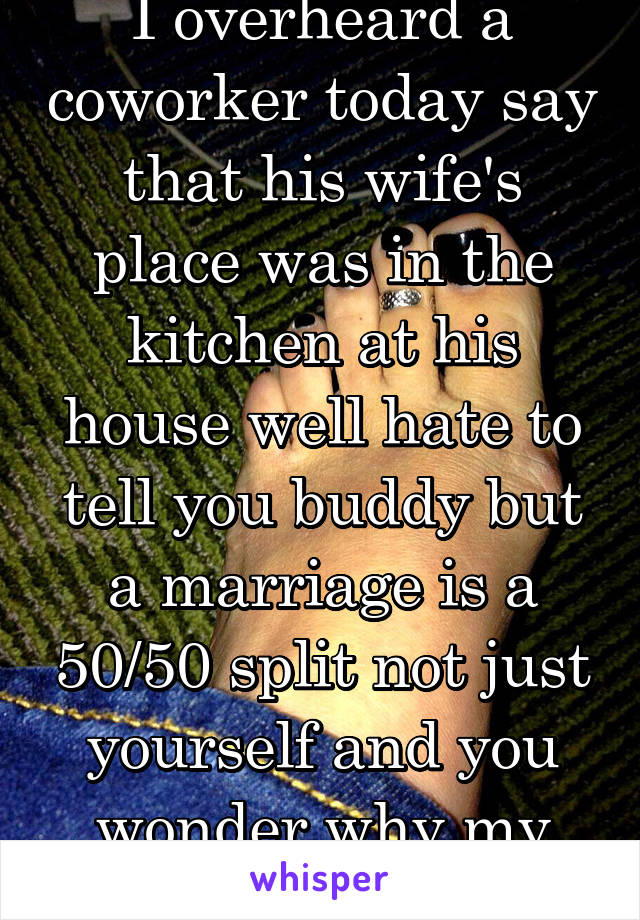 I overheard a coworker today say that his wife's place was in the kitchen at his house well hate to tell you buddy but a marriage is a 50/50 split not just yourself and you wonder why my friend quit