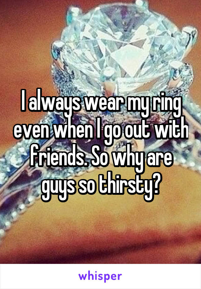 I always wear my ring even when I go out with friends. So why are guys so thirsty?