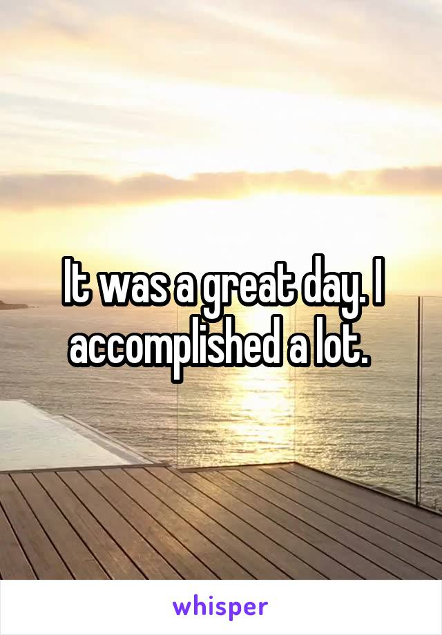 It was a great day. I accomplished a lot.