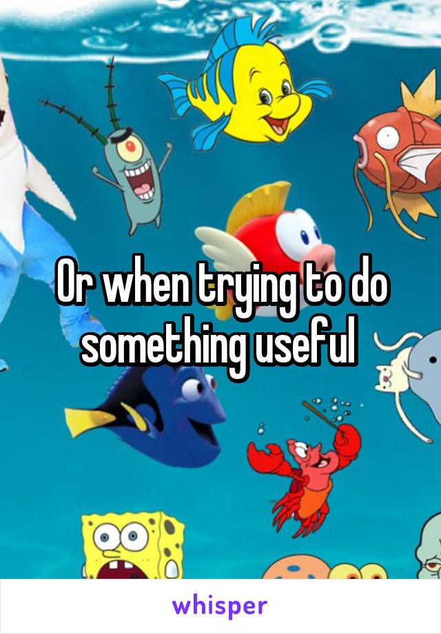 Or when trying to do something useful