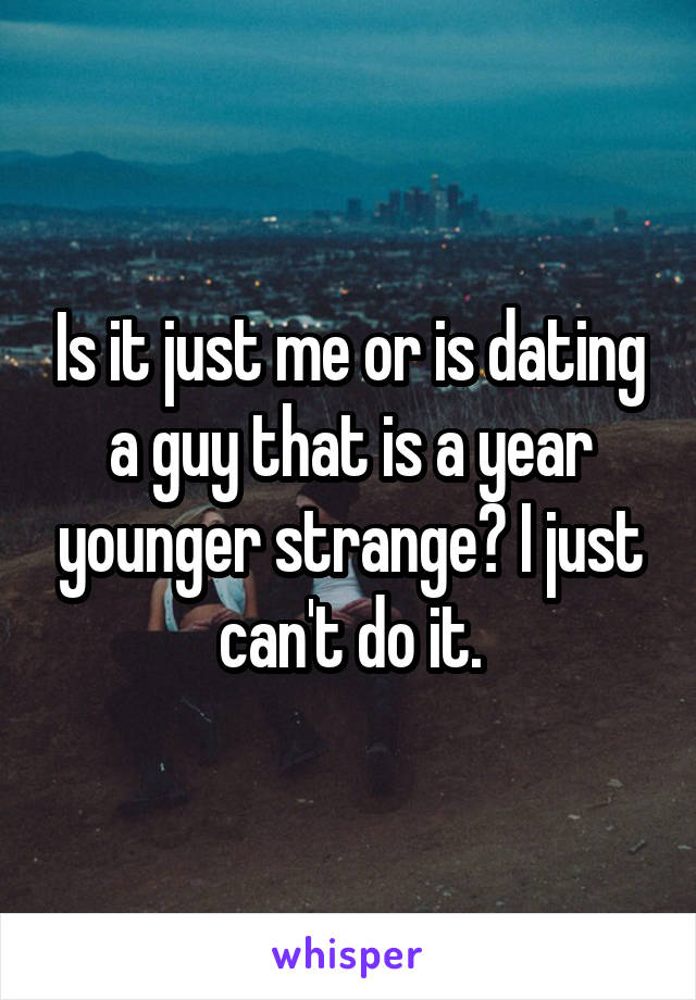Is it just me or is dating a guy that is a year younger strange? I just can't do it.