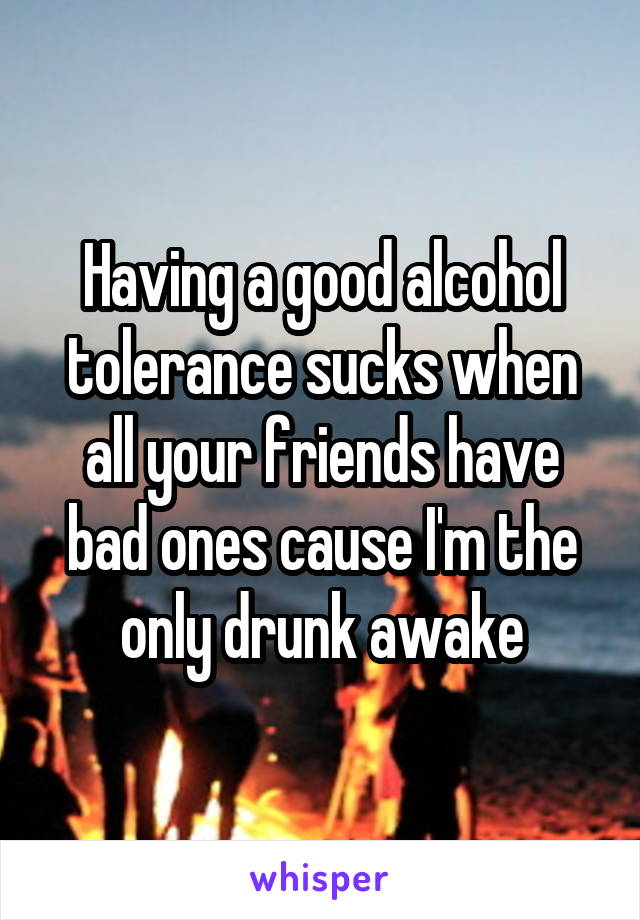 Having a good alcohol tolerance sucks when all your friends have bad ones cause I'm the only drunk awake