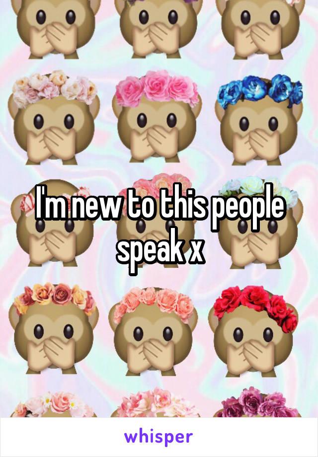 I'm new to this people speak x