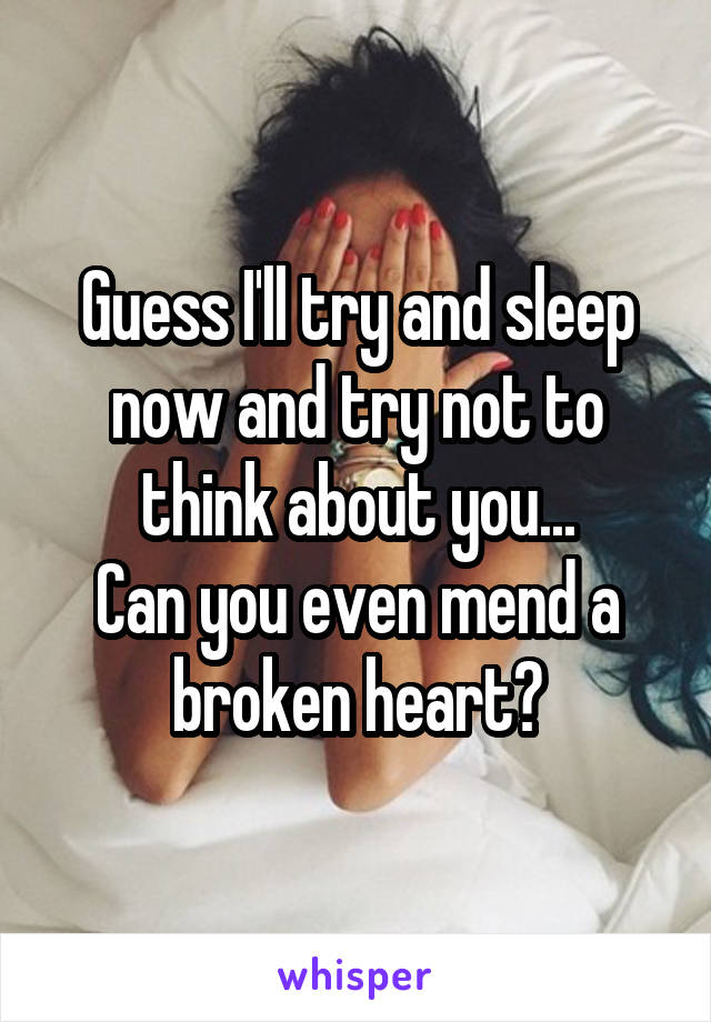 Guess I'll try and sleep now and try not to think about you... Can you even mend a broken heart?