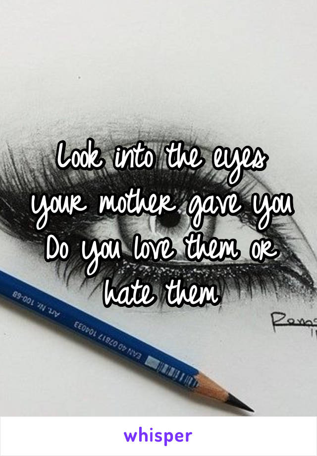Look into the eyes your mother gave you Do you love them or hate them
