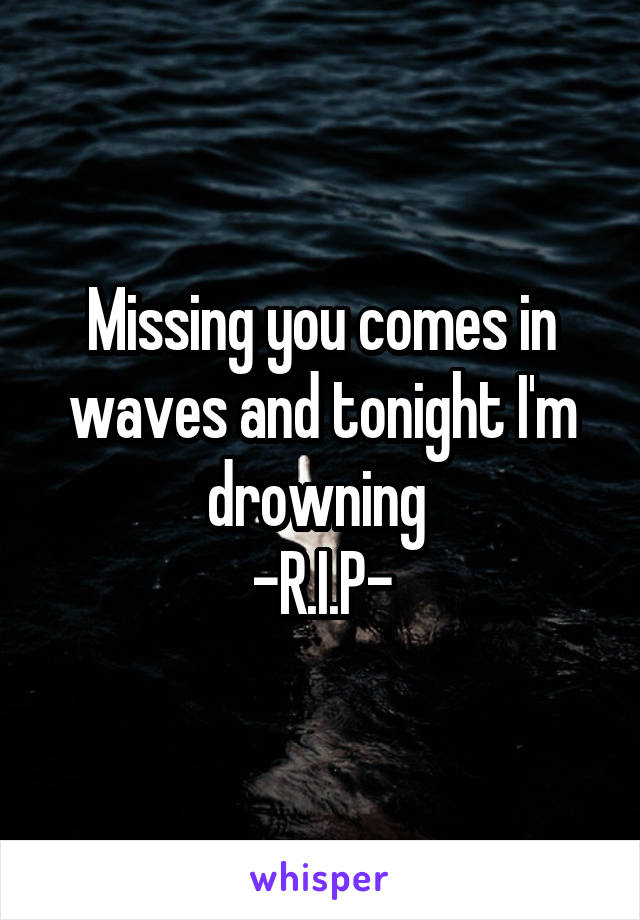 Missing you comes in waves and tonight I'm drowning  -R.I.P-