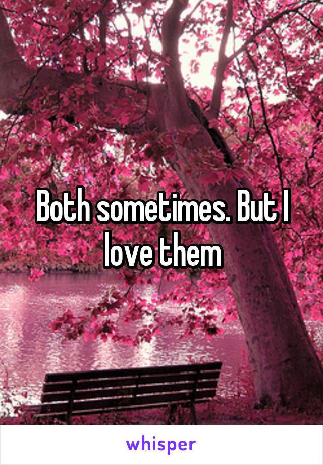 Both sometimes. But I love them