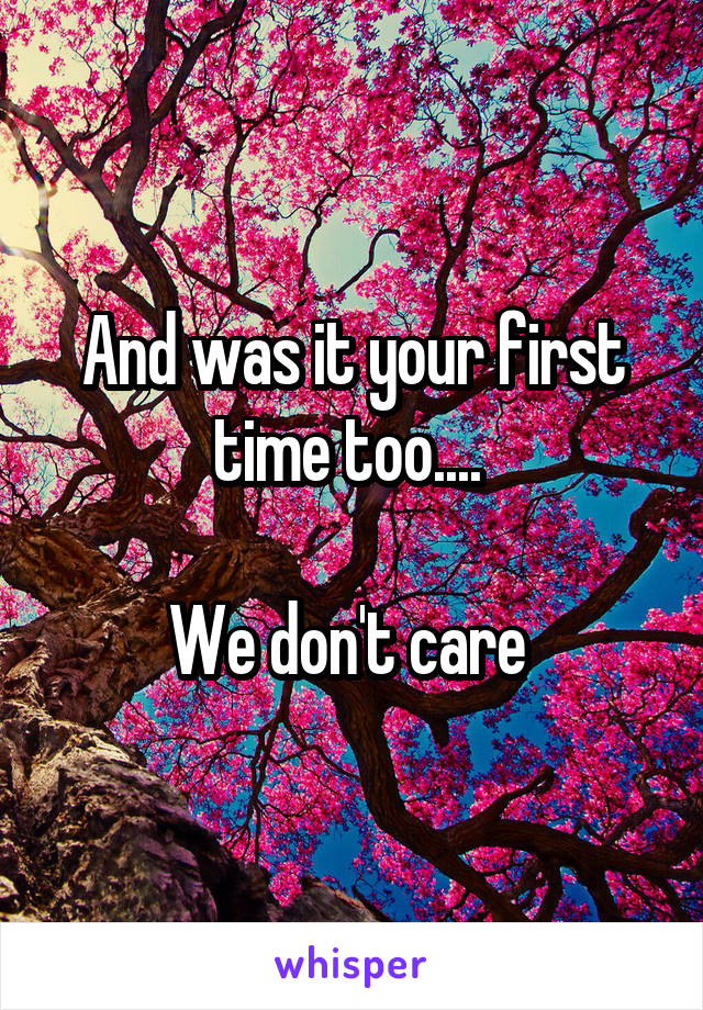 And was it your first time too....   We don't care