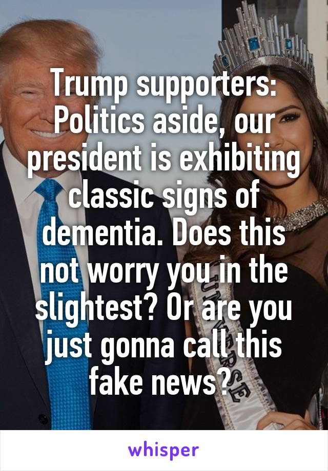 Trump supporters: Politics aside, our president is exhibiting classic signs of dementia. Does this not worry you in the slightest? Or are you just gonna call this fake news?