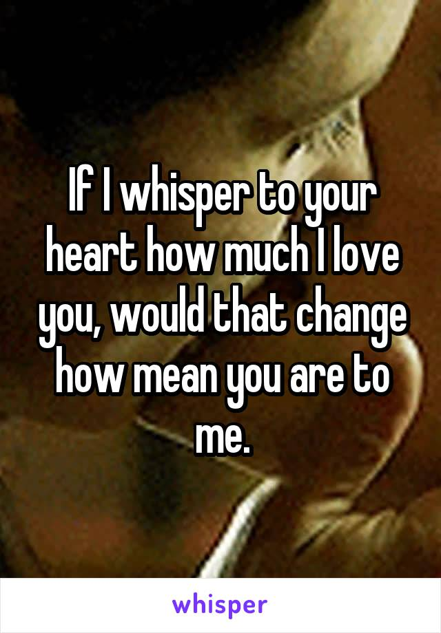 If I whisper to your heart how much I love you, would that change how mean you are to me.