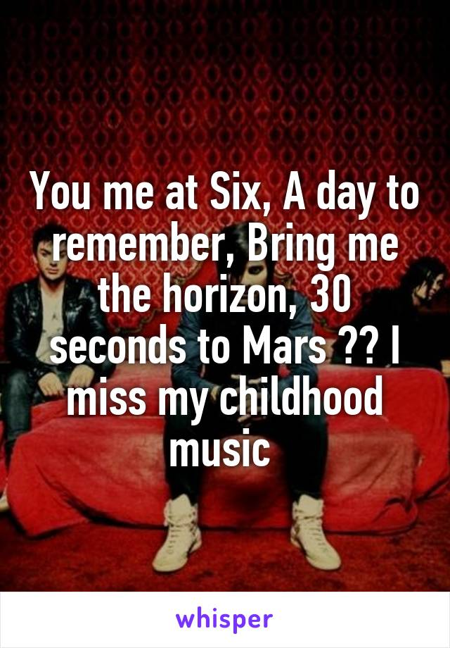 You me at Six, A day to remember, Bring me the horizon, 30 seconds to Mars ❤️ I miss my childhood music