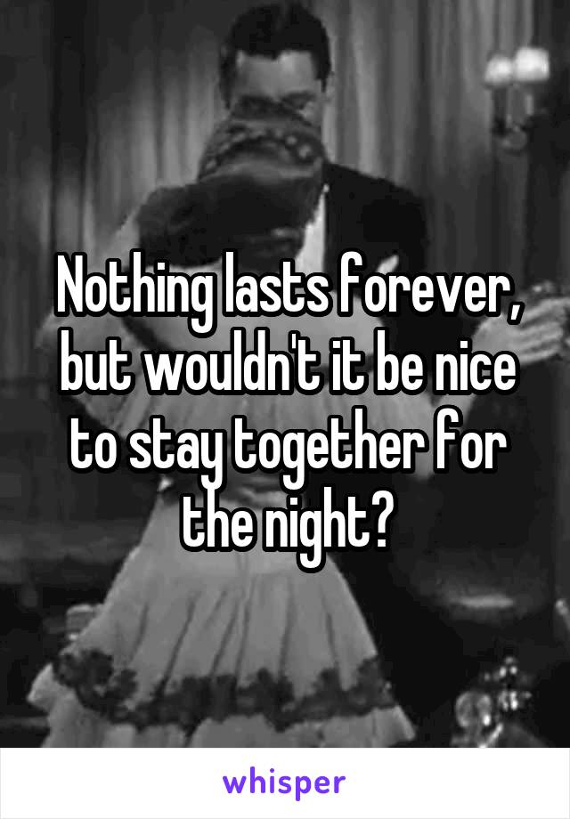 Nothing lasts forever, but wouldn't it be nice to stay together for the night?