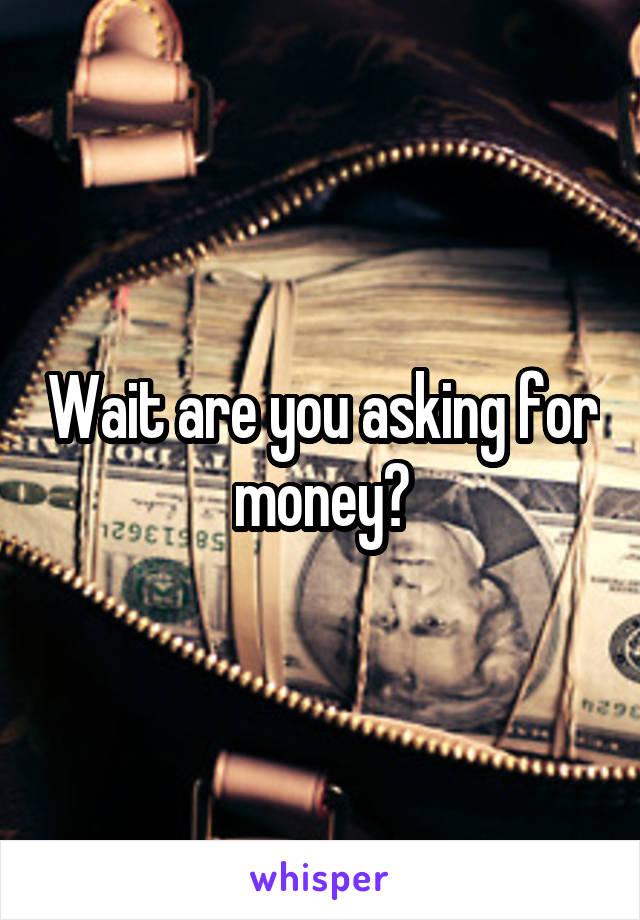 Wait are you asking for money?