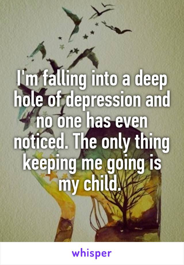 I'm falling into a deep hole of depression and no one has even noticed. The only thing keeping me going is my child.