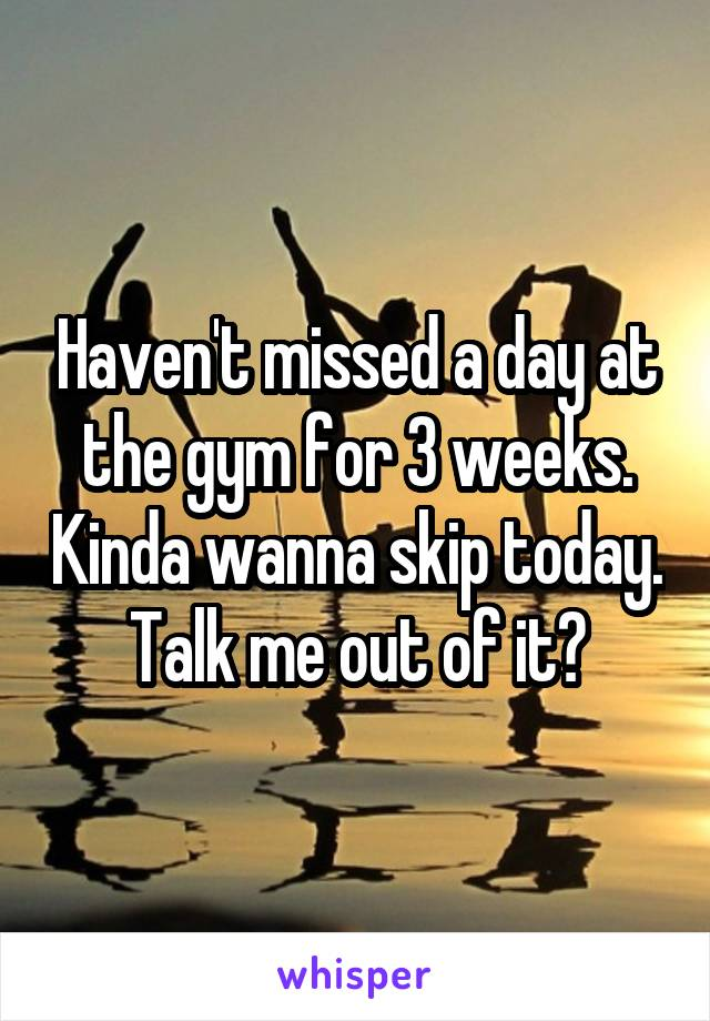 Haven't missed a day at the gym for 3 weeks. Kinda wanna skip today. Talk me out of it?