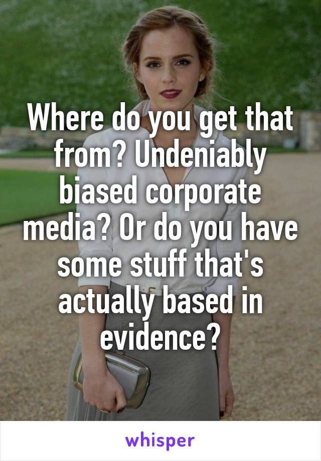 Where do you get that from? Undeniably biased corporate media? Or do you have some stuff that's actually based in evidence?