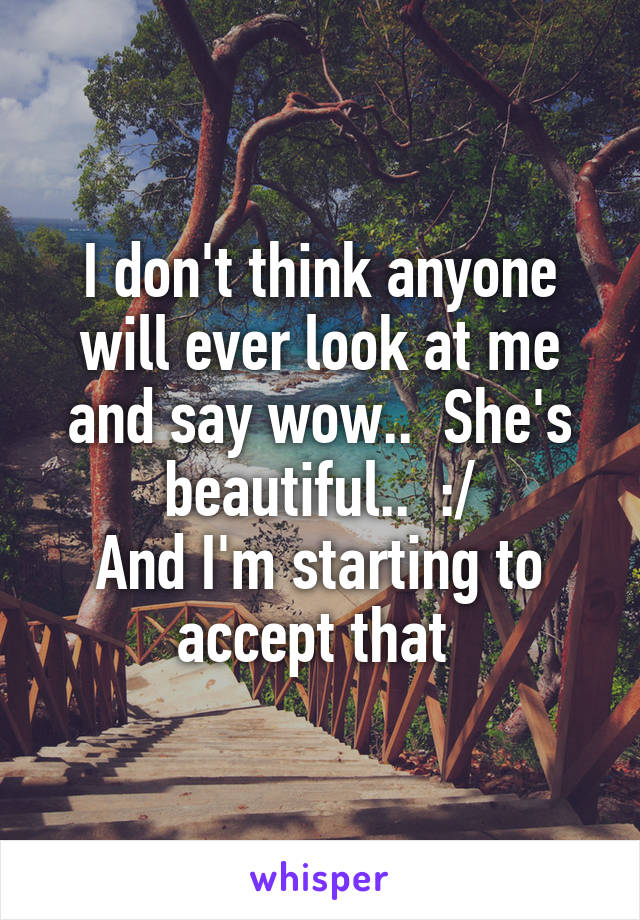 I don't think anyone will ever look at me and say wow..  She's beautiful..  :/ And I'm starting to accept that