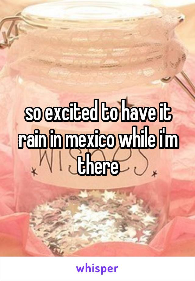 so excited to have it rain in mexico while i'm there