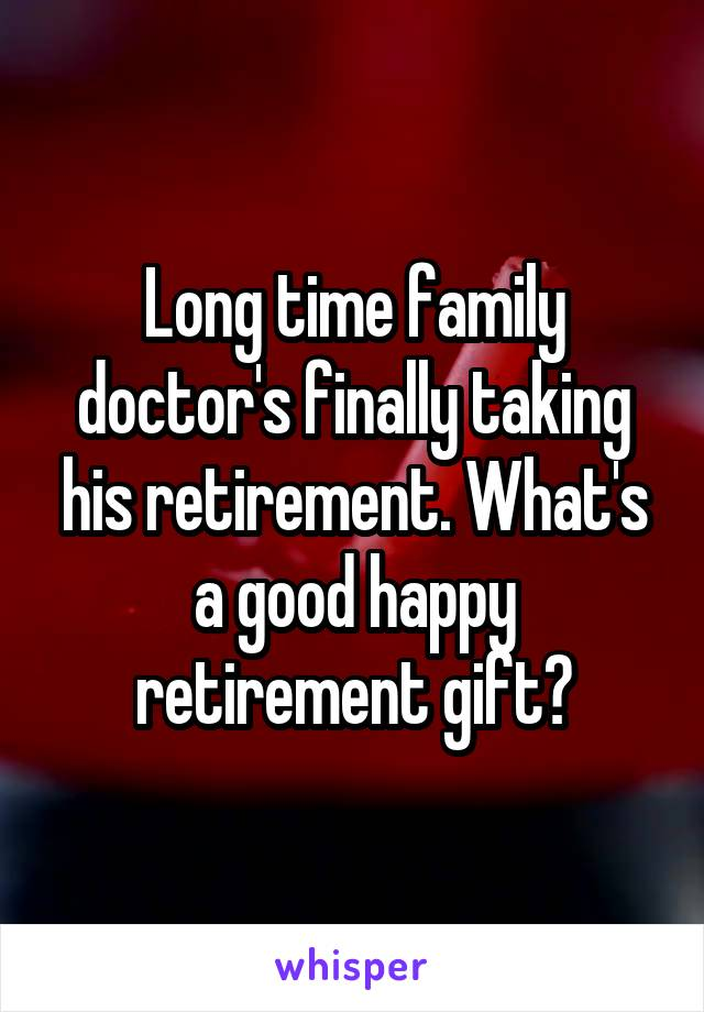 Long time family doctor's finally taking his retirement. What's a good happy retirement gift?