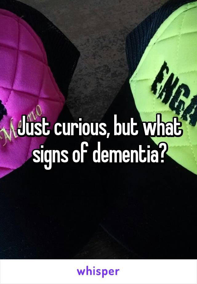 Just curious, but what signs of dementia?