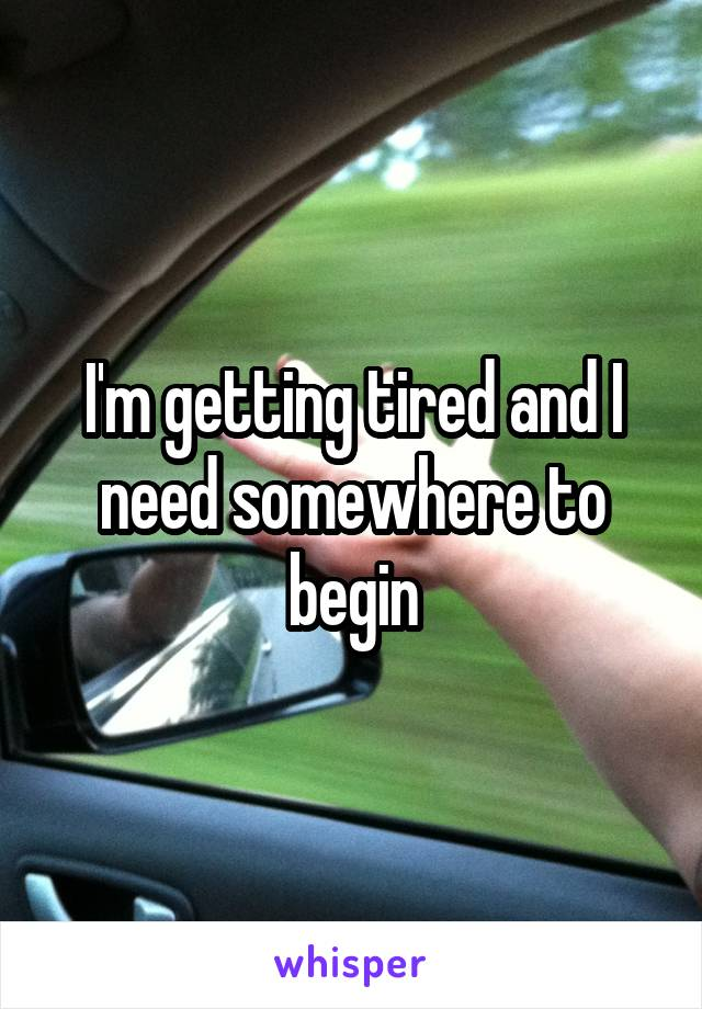 I'm getting tired and I need somewhere to begin