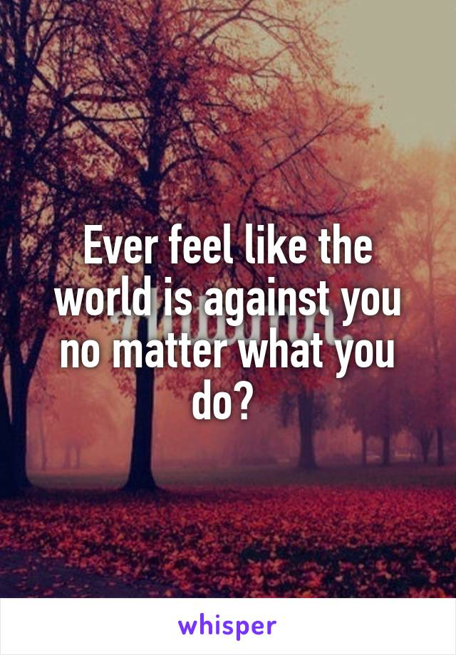 Ever feel like the world is against you no matter what you do?