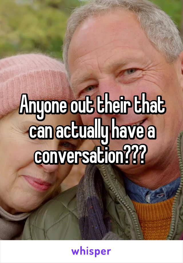 Anyone out their that can actually have a conversation???