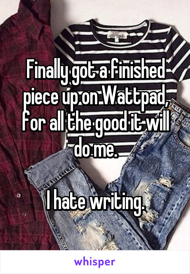 Finally got a finished piece up on Wattpad, for all the good it will do me.  I hate writing.