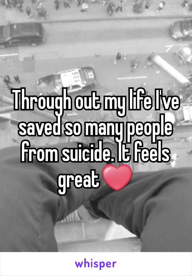 Through out my life I've saved so many people from suicide. It feels great❤