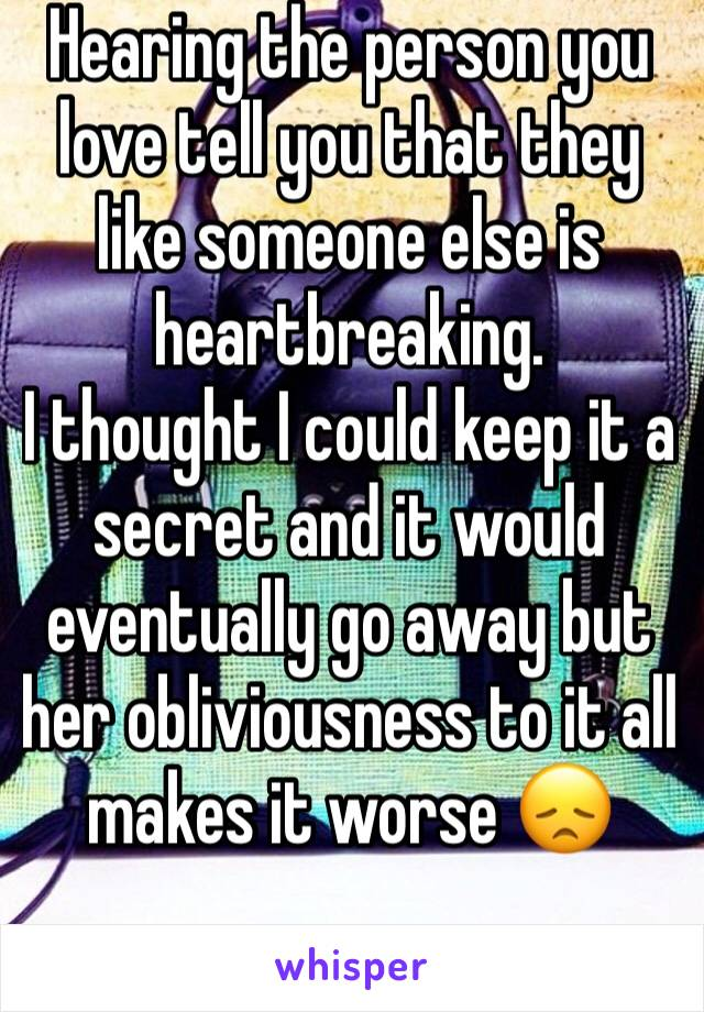 Hearing the person you love tell you that they like someone else is heartbreaking. I thought I could keep it a secret and it would eventually go away but her obliviousness to it all makes it worse 😞