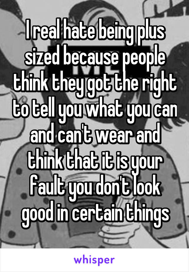 I real hate being plus sized because people think they got the right to tell you what you can and can't wear and think that it is your fault you don't look good in certain things
