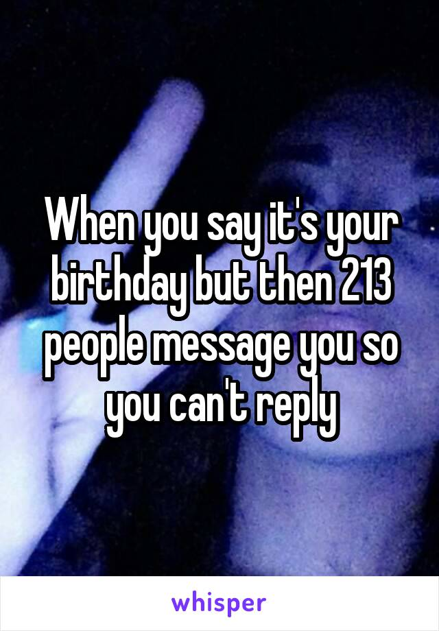 When you say it's your birthday but then 213 people message you so you can't reply