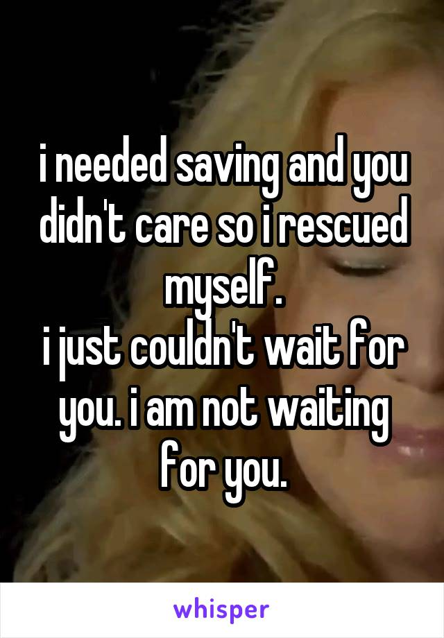 i needed saving and you didn't care so i rescued myself. i just couldn't wait for you. i am not waiting for you.