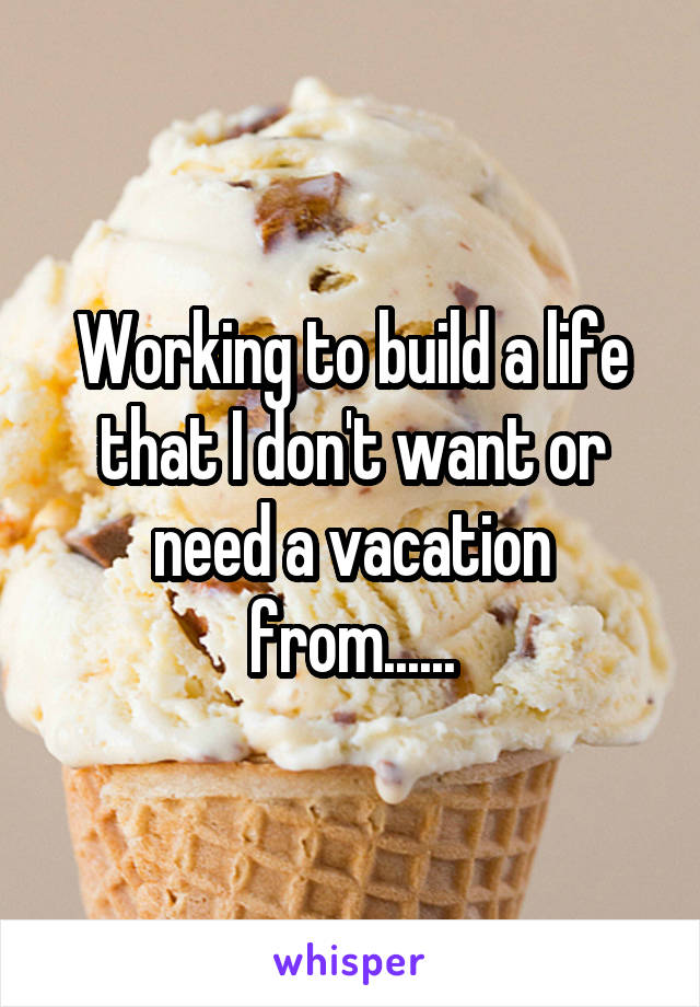 Working to build a life that I don't want or need a vacation from......