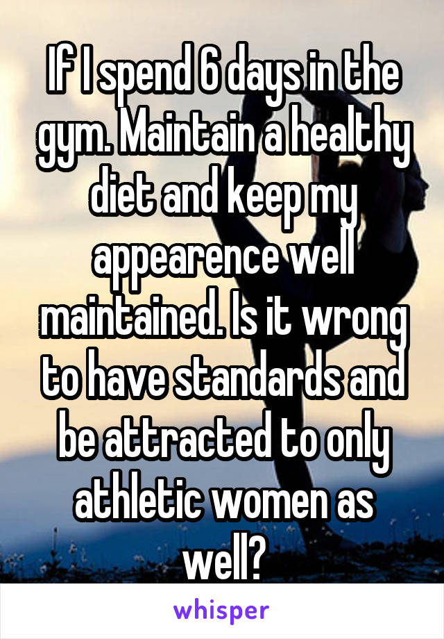If I spend 6 days in the gym. Maintain a healthy diet and keep my appearence well maintained. Is it wrong to have standards and be attracted to only athletic women as well?