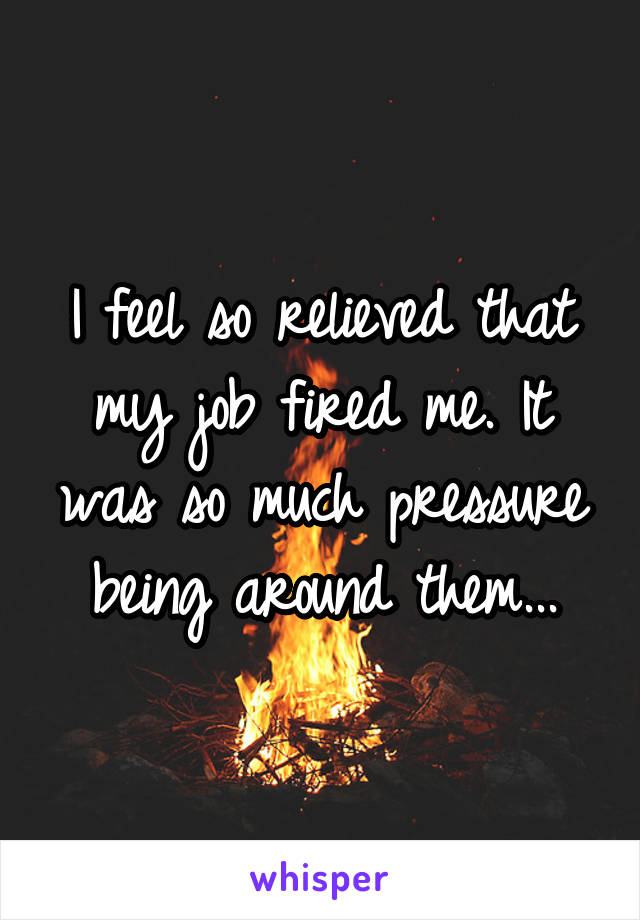 I feel so relieved that my job fired me. It was so much pressure being around them...
