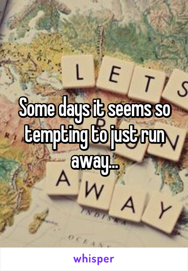 Some days it seems so tempting to just run away...