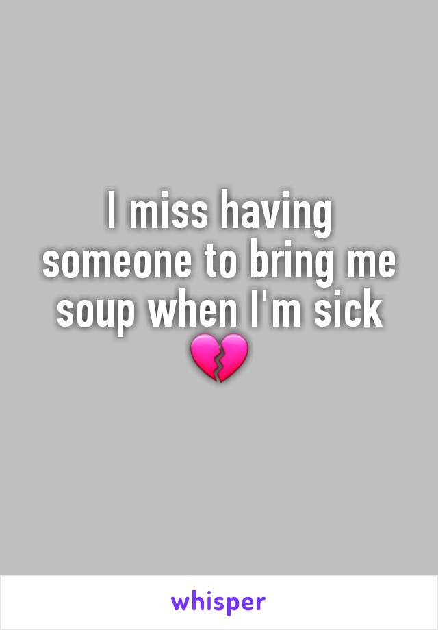 I miss having someone to bring me soup when I'm sick 💔