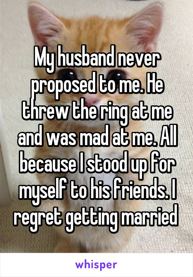 My husband never proposed to me. He threw the ring at me and was mad at me. All because I stood up for myself to his friends. I regret getting married