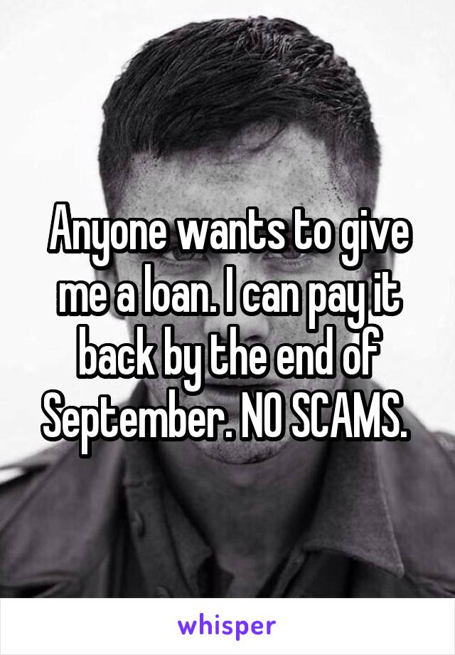Anyone wants to give me a loan. I can pay it back by the end of September. NO SCAMS.