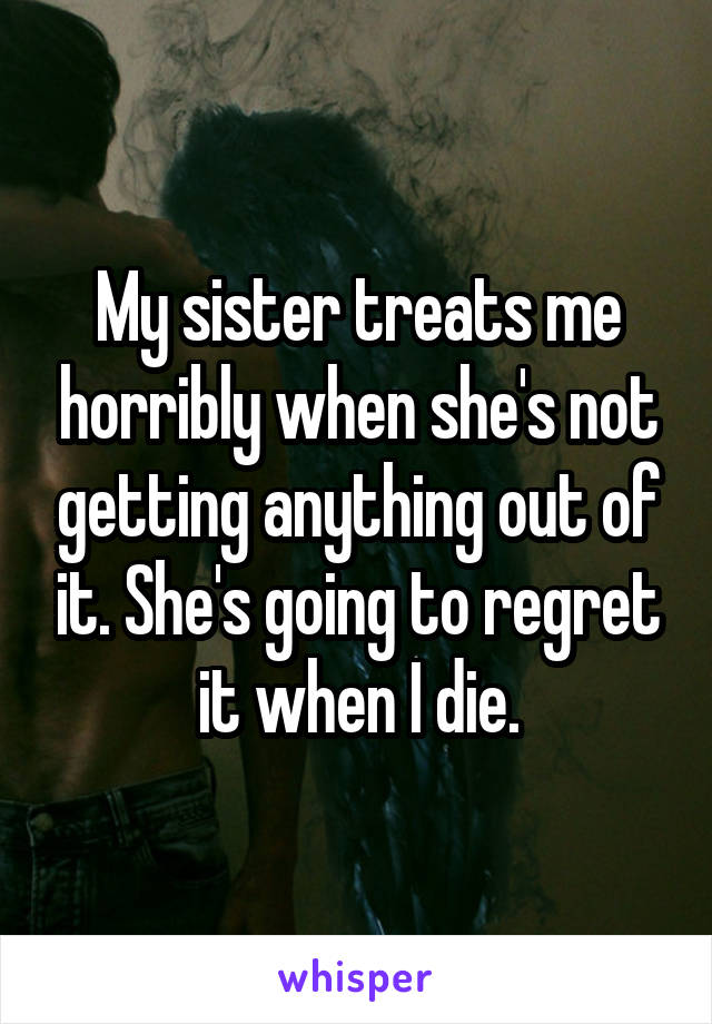 My sister treats me horribly when she's not getting anything out of it. She's going to regret it when I die.