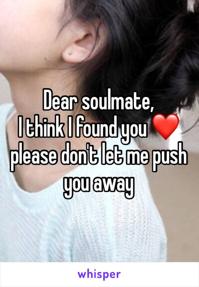 Dear soulmate, I think I found you ❤️ please don't let me push you away