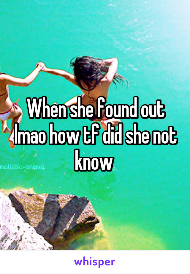 When she found out lmao how tf did she not know
