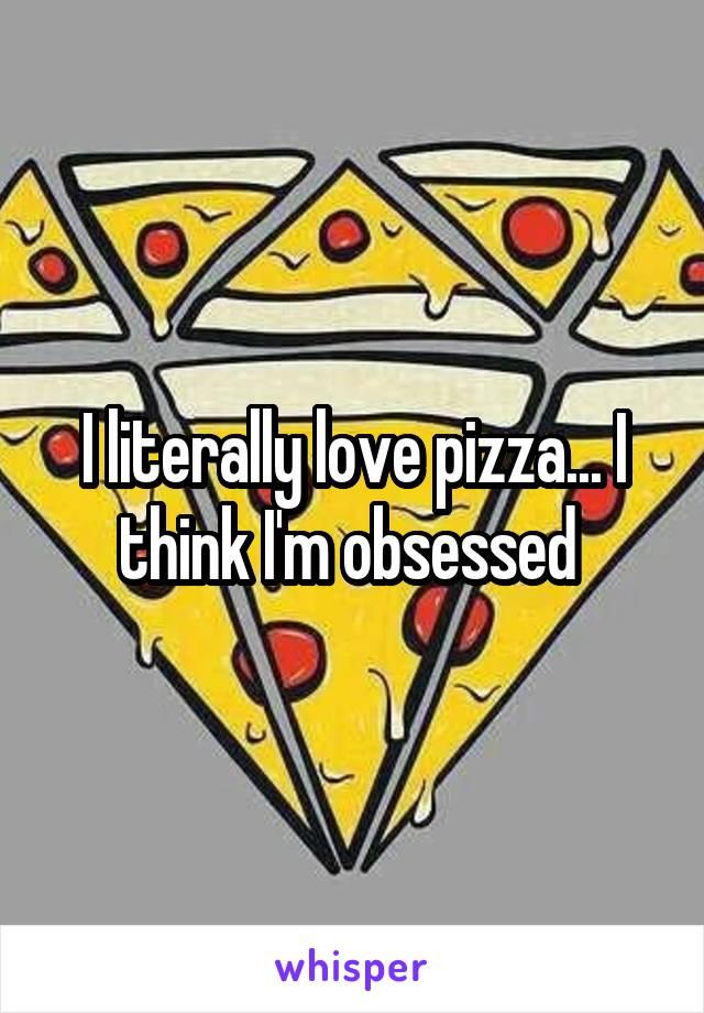 I literally love pizza... I think I'm obsessed