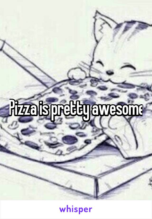 Pizza is pretty awesome