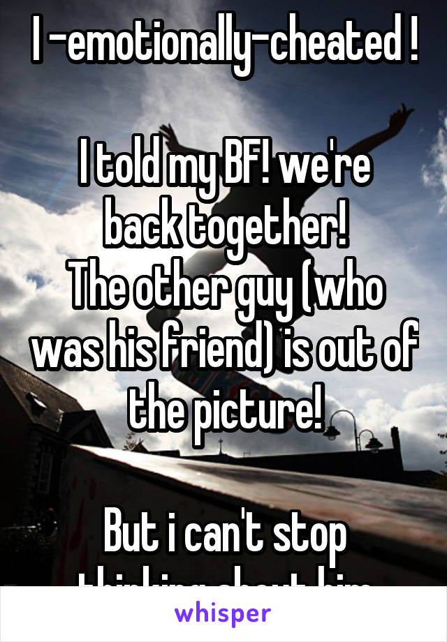 I -emotionally-cheated !  I told my BF! we're back together! The other guy (who was his friend) is out of the picture!  But i can't stop thinking about him
