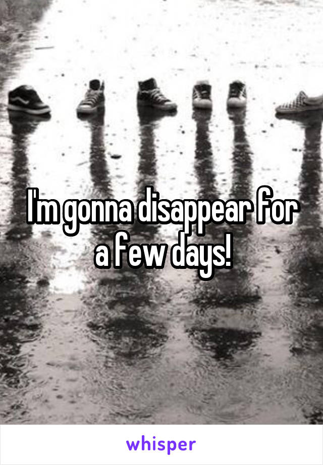 I'm gonna disappear for a few days!