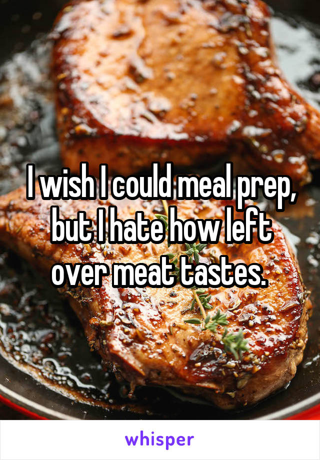 I wish I could meal prep, but I hate how left over meat tastes.