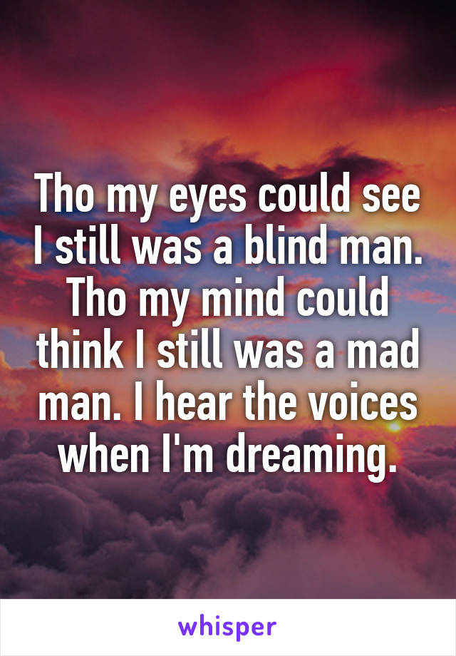 Tho my eyes could see I still was a blind man. Tho my mind could think I still was a mad man. I hear the voices when I'm dreaming.