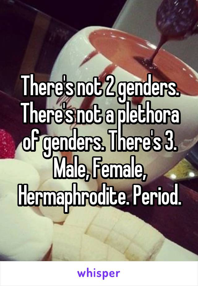 There's not 2 genders. There's not a plethora of genders. There's 3. Male, Female, Hermaphrodite. Period.